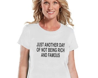 Another Day Not Rich and Famous - Womens White T-shirt - Humorous Gift for Her - Funny Gift for Friend - Sarcastic Shirt - Sarcasm Shirt