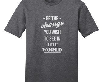 Be The Change You Wish To See In The World - Inspirational Quote T-Shirt