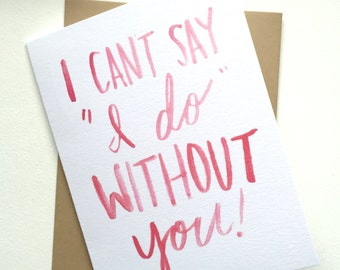 """I can't say """"I do"""" without you Card // Bridesmaid"""