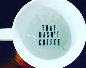 That Wasn't Coffee- Bottom of mug- Funny Coffee Mug- Unique Coffee mug- Mug Bottom- Perfect Gifts