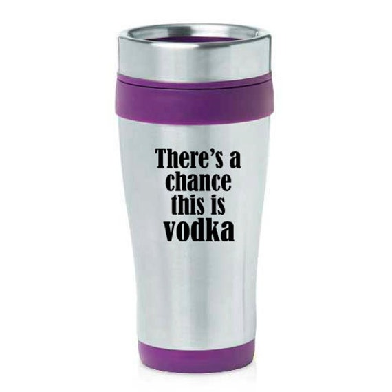 16 oz Stainless Steel Insulated Travel Mug There's A Chance This Is Vodka - Purple Blue Black Green Red Orange Yellow