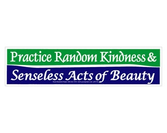 Practice Random Kindness & Senseless Acts of Beauty - Bumper Sticker / Decal or Magnet