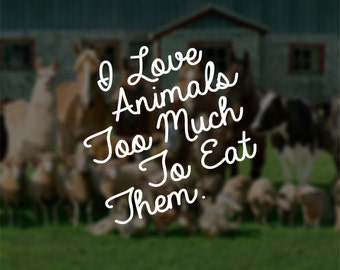 I Love Animals Too Much To Eat Them | Vegan & Vegetarian Inspired Window Decal