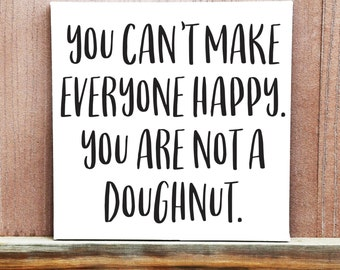 You Can't Make Everyone Happy, You Are Not A Doughnut Hand Painted Canvas, Funny Sign, Home Decor, Dorm Decor, Birthday Gift, Inspirational