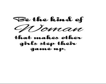 """Be the kind of woman than makes other girls step their game up...Vinyl Wall Decal 20"""" x 10"""" / vinyl decals/ decal sayings/ wall decals/"""