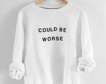 Could Be Worse Sweatshirt