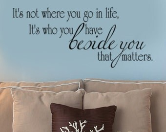 Love Quote Vinyl Wall Decal Words, It's Not Where You Go In Life It's Who You Have Beside You That Matters, Wedding gift, Bedroom Decals