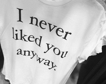 I never liked you anyway Tumblr Style Tee