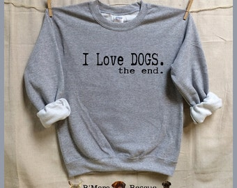 I Love DOGS.the end. UNISEX Sweatshirts. animal rescue.adopt dogs cats.animal lovers shirt.activist.rescue. Dogs. Dog lover gift
