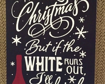 I'm Dreaming of A White Christmas/If the White Runs Out I'll Drink the Red/Wine/Christmas humor/Christmas Decor/Wine Decor/Christmas Sign