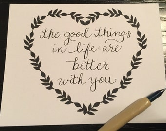 The good things in life are better with you handmade calligraphy card