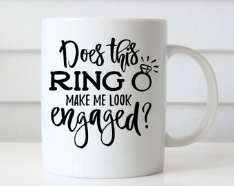 Does This Ring Make Me Look Engaged, Engaged Mug, Engagement Mug, Engagement Gift, Engagement Quote Mug, Fiance Mug, I'm Engaged, Future Mrs