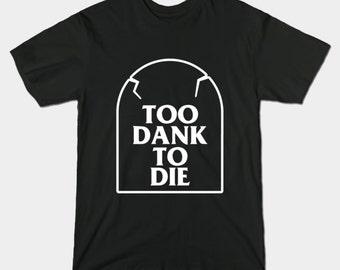 Too Dank To Die T-Shirt - Dank Meme Shirt Top