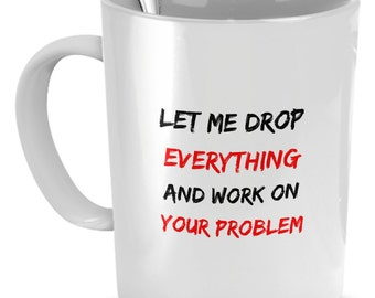 Funny Coffee Mugs - Let Me Drop Everything And Work On Your Problem - Coffee Mug funny