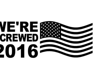 """We're Screwed 2016 Political Decal  7""""-11"""" FREESHIPPING!"""