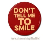 """Don't Tell Me To Smile Button 1.25"""" or 2.25"""" Pinback Pin Button Badge or Refrigerator Magnet"""