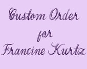 Custom Order for Francine Kurtz