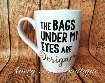 Bags Under My Eyes Are Designer, Coffee Mug, Statement Mug, Funny Mug, Quote Mug, Mug for New Moms, Designer Mug, Mug for Girl