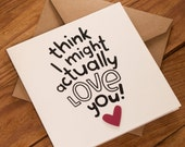 Think I Might Actually Love You! Card - Suitable for Valentines, Birthday or any other occasion - blank inside. Free UK shipping!