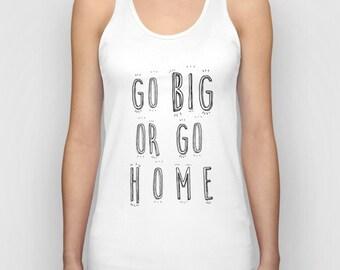 Go Big Or Go Home Women Tank Top / Women T-Shirt / Cool Quote Tees / Shirt For Women / Women's T Shirt