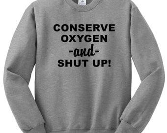 Conserve Oxygen & SHUT UP!  , Funny Humor Novelty Sweatshirt Saying ,Sweatshirt