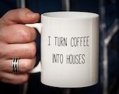Contractor Mug Builder Mug I Turn Coffee Into HOUSES Contractor Gift Construction Gift Carpenter Gift Tea Coffee Mug