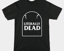 Literally Dead T-Shirt - Funny Sassy Death Headstone Shirt - Cool Dark Gothic Metal Unisex Top