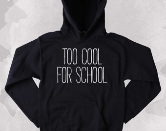 Hipster Sweatshirt Too Cool For School Slogan Student Graduation Gift Clothing Tumblr Hoodie