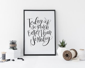 Today is so much better than someday - Motivational Black and White Calligraphy Phrase Print