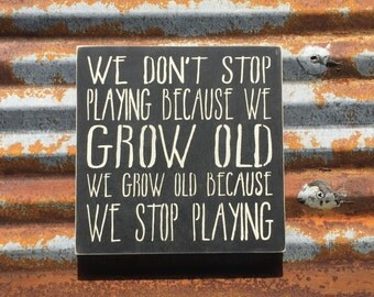 We don't stop playing because we grow old - Handmade Wood Sign