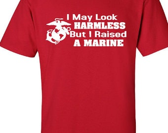 I May Look Harmless But I Raised A Marine - Marine Mom/Dad Shirt