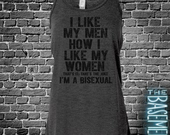 I Like My Men How I Like My Women - Bisexual Tank - sarcastic -  funny tank top bella flowy tank top - party shirt
