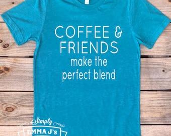 Coffee and friends make the perfect blend, coffee shirt, friends shirt, women's shirt, gift idea, coffee