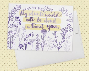 My Plants Would All Be Dead Without You - a NEW! Greeting Card for gardeners, valentines day, anniversary, friendship, love, romance, dates