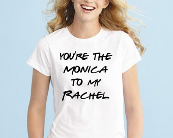 You're the Monica to My Rachel Shirt, Tshirt, Friends Shirt, Shirt for Womens Funny Tshirt Funny Gift Tee Shirt