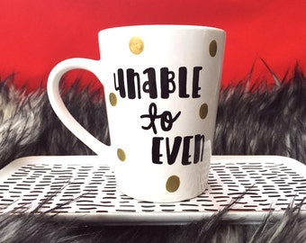 Can't Even mug, Unable to Even mug, Literally Can't Even mug, Hand Painted mug, Funny gifts, Gifts Under 15