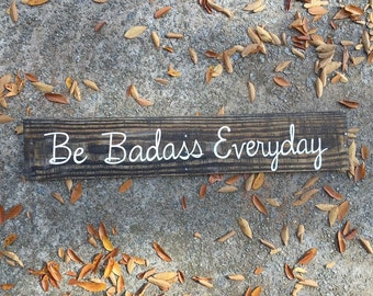 Be Badass Everyday, Wood Sign, Be Badass, Rustic Wall Decor, Wall Art, Wall Decor, Mantle Decor, Signs with Quotes, Signs with Sayings