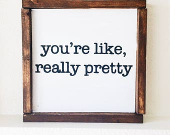You're Like Really Pretty 10x10 Wood Sign / Gift for Under 50 / Rustic Sign / Home Decor / Wooden Signs / Farmhouse Decor / Gift for Her