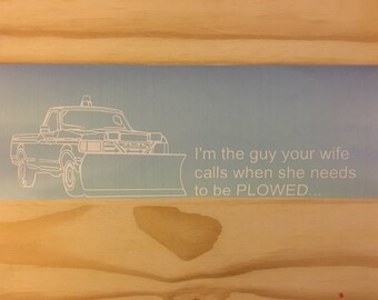 I'm the guy your wife calls when she needs to be PLOWED Vinyl car window decal 3x10