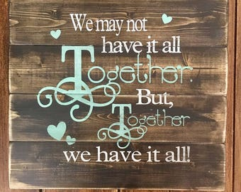 We may not have it all together but together we have it all, rustic wood sign, handpainted