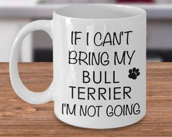 If I Can't Bring My Bull Terrier I'm Not Going Funny Bull Terrier Coffee Mug Cute Bull Terrier Gift