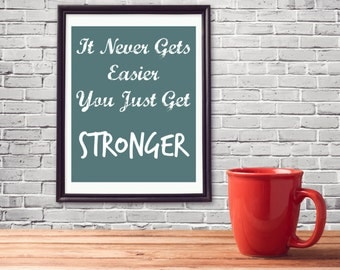 It Never Gets Easier, You Just Get Stronger, Motivational, Inspirational, Wall Art, Quotes, Printable Art, Downloadable, Gifts for Him,
