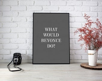 What Would Beyonce Do? - Modern Quote Wall Art Print - Jay Z Celeb Music Urban Home Interior Style - A4 / A3 / Digital Poster - Printable