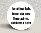 I do not have ducks I do not have a row I have squirrels and they're at a rave PINBACK BUTTON or MAGNET - 1.25 inch round