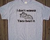 Funny Taco shirt - I don't wanna TACO bout it- Funny Taco Tee - Mexican theme shirt - Custom printed