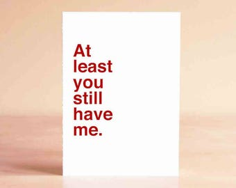 Funny Sympathy Card - Empathy Card - Sympathy Card - Funny Card - At least you still have me.