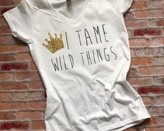 I Tame Wild Things, Where the wild things are theme, Wild One theme, wild shirt, queen of all wild things, king of all wild things