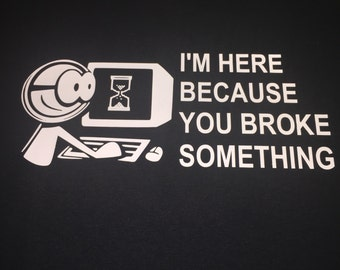 Im here because you broke something computer tech IT funny t-shirt computer nerd