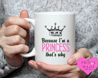Because i'm a Princess that's why mug 11oz best friend gift daughter sister / attitude / unique / sister / aunt / friend / birthday / gift