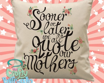 Sooner or later we all quote our mothers - 45cm square cotton cushion cover cute floral theme